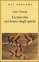 La mia vita nel bosco degli spiriti-Il bevitore di vino di palma - Tutuola Amos