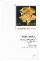 Poesia d'oggi. Un'antologia italiana - Febbraro Paolo
