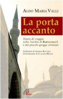 La porta accanto. Diario di viaggio nella Turchia di Bartolomeo I e del piccolo gregge cristiano - Valli Aldo M.