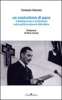 Un costruttore di pace. Il Mediterraneo e la Palestina nella politica estera di Aldo Moro - Salzano Gennaro