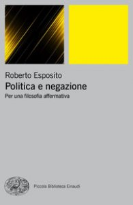 Copertina di 'Politica e negazione. Per una filosofia affermativa'