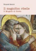 Il magnifico ribelle. Il Mugello di Giotto - Nencini Riccardo