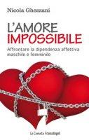 L' amore impossibile. Affrontare la dipendenza affettiva maschile e femminile - Ghezzani Nicola