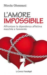 Copertina di 'L' amore impossibile. Affrontare la dipendenza affettiva maschile e femminile'