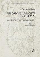 Un Ordine, una città, una diocesi. La giurisdizione ecclesiastica nel principato monastico di Malta in età moderna (1523-1722) - Russo Francesco