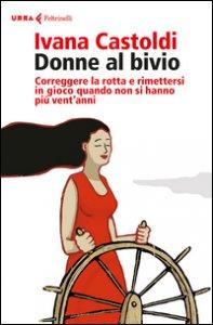 Copertina di 'Donne al bivio. Correggere la rotta e rimettersi in gioco quando non si hanno più vent'anni'