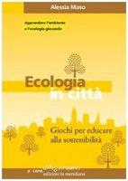 Ecologia in città. Giochi per educare alla sostenibilità - Alessia Maso