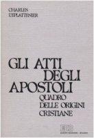 Gli atti degli Apostoli. Quadro delle origini cristiane - L'Éplattenier Charles