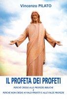 Profeta dei profeti. Perché credo alle profezie bibliche e perché non credo ai falsi profeti e alle false profezie. (Il) - Vincenzo Lopilato