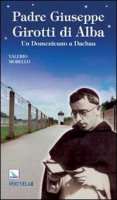 Padre Giuseppe Girotti di Alba. Un Domenicano a Dachau - Valerio Morello