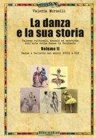 La danza e la sua storia. Valenze culturali, sociali ed estetiche dell'arte della danza in Occidente - Morselli Valeria
