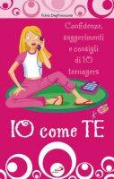 Io come te. Confidenze, suggerimenti e consigli di 10 teenagers - Degl'Innocenti Fulvia