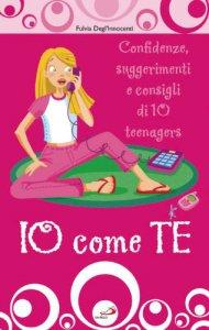 Copertina di 'Io come te. Confidenze, suggerimenti e consigli di 10 teenagers'