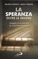 La speranza oltre le sbarre - Trentini, Angela Maria , Maurizio Gronchi