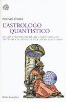 L'astrologo quantistico. Storia e avventure di Girolamo Cardano, matematico, medico e giocatore d'azzardo - Brooks Max