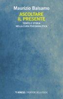 Ascoltare il presente. Tempo e storia nella cura psicoanalitica - Balsamo Maurizio