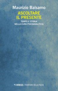 Copertina di 'Ascoltare il presente. Tempo e storia nella cura psicoanalitica'