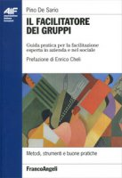 Il facilitatore dei gruppi. Guida pratica per la facilitazione esperta in azienda e nel sociale - De Sario Pino