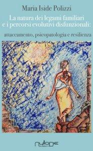 Copertina di 'La natura dei legami familiari e i percorsi evolutivi disfunzionali: attaccamento, psicopatologia e resilienza'