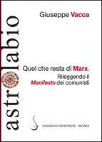 Quel che resta di Marx. Rileggendo il «manifesto» dei comunisti - Vacca Giuseppe