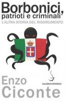 Borbonici, patrioti e criminali. L'altra storia del Risorgimento - Ciconte Enzo