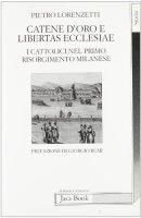 Catene d'oro e libertas ecclesiae. I cattolici nel primo risorgimento milanese - Lorenzetti Pietro