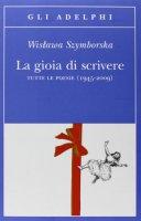 La gioia di scrivere.Tutte le poesie 1945-2009. - Szymborska Wislawa