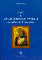 Gesù e la catechesi nei vangeli per un itinerario di vita cristiana - Giorgio Zevini