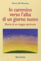 In cammino verso l'alba di un nuovo giorno. Diario di un viaggio spirituale - Nouwen Henri J.