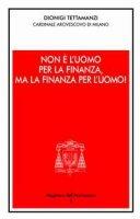 Non è l'uomo per la finanza, ma la finanza per l'uomo!. Orientamenti morali dell'operare nel credito e nella finanza - Tettamanzi Dionigi