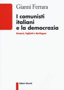 Copertina di 'I comunisti italiani e la democrazia. Gramsci, Togliatti, Berlinguer'