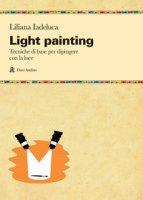 Light painting. Tecniche di base per dipingere con la luce - Iadeluca Liliana