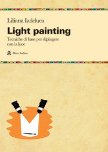 Copertina di 'Light painting. Tecniche di base per dipingere con la luce'