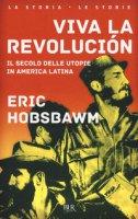 Viva la revolución. Il secolo delle utopie in America Latina - Hobsbawm Eric J.