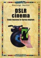 DSLR cinema. Come funziona la ripresa digitale. Con aggiornamento online - Pantini Pierluigi