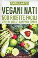 Vegani nati. 500 ricette facili, semplici, golose, nutrienti e genuine - McNish Douglas