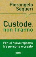 Custode, non tiranno - Pierangelo Sequeri