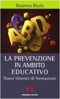 La prevenzione in ambito educativo. Nuovi itinerari di formazione - Riccio Rosanna