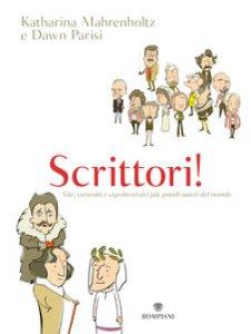Copertina di 'Scrittori! Vite, curiosità e capolavori dei più grandi autori del mondo'
