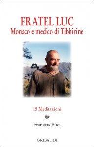 Copertina di 'Fratel Luc. Monaco e medico di Tibhirine. 15 meditazioni'