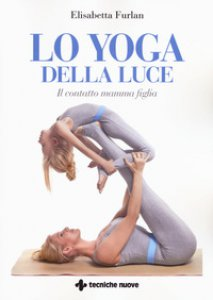 Copertina di 'Lo yoga della luce. Il contatto mamma figlia'