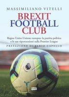 Brexit Football Club. Regno Unito-Unione europea: la partita politica e le sue ripercussioni sulla Premier League - Vitelli Massimiliano