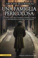 Una famiglia pericolosa. La storia vera della famiglia Rosselli e della sua opposizione al fascismo di Mussolini - Moorehead Caroline