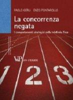 Concorrenza negata. I comportamenti strategici nella telefonia fissa (La) - Enzo Pontarollo, Paolo Gerli