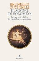 Il sogno di Solomeo. La mia vita e l'idea del capitalismo umanistico - Cucinelli Brunello