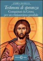 Testimoni di Speranza Conquistati da Cristo, per un cristianesimo possibile - Andrea Maniglia