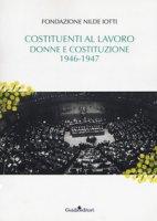 Costituenti al lavoro. Donne e Costituzione 1946-1947 - Fondazione Nilde Iotti