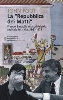 La «Repubblica dei matti». Franco Basaglia e la psichiatria radicale in Italia, 1961-1978 - Foot John