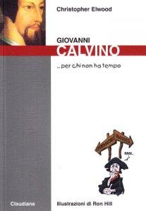 Copertina di 'Giovanni Calvino... Per chi non ha tempo'