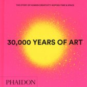 30.000 years of art. The story of human creativity across time & space. Ediz. a colori